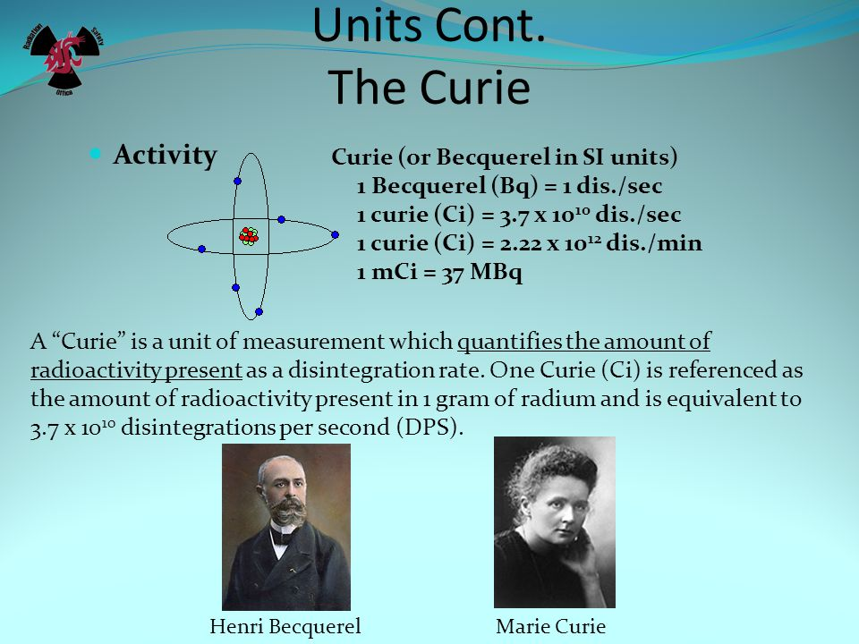 Units Cont. The Curie Activity Curie (or Becquerel in SI units)