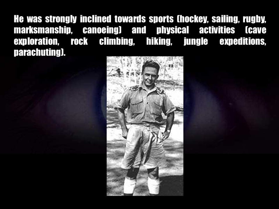 He was strongly inclined towards sports (hockey, sailing, rugby, marksmanship, canoeing) and physical activities (cave exploration, rock climbing, hiking, jungle expeditions, parachuting).