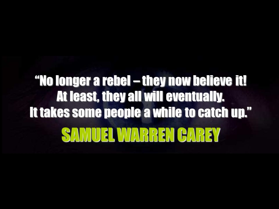 SAMUEL WARREN CAREY No longer a rebel – they now believe it!