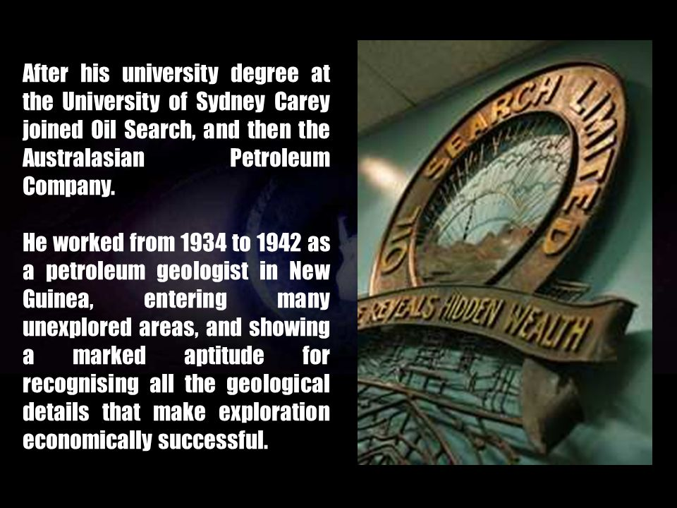 After his university degree at the University of Sydney Carey joined Oil Search, and then the Australasian Petroleum Company.