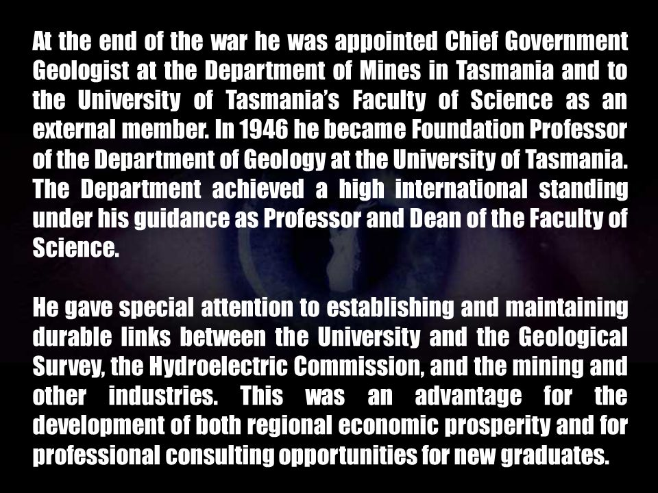 At the end of the war he was appointed Chief Government Geologist at the Department of Mines in Tasmania and to the University of Tasmania's Faculty of Science as an external member. In 1946 he became Foundation Professor of the Department of Geology at the University of Tasmania. The Department achieved a high international standing under his guidance as Professor and Dean of the Faculty of Science.