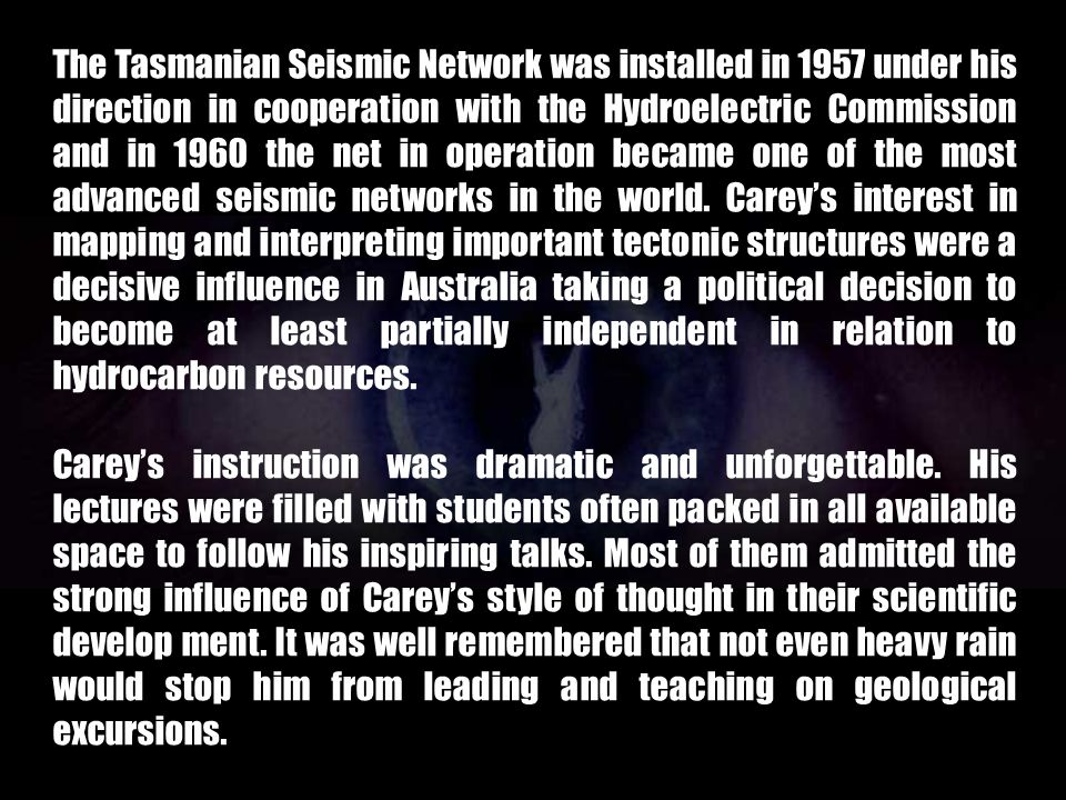 The Tasmanian Seismic Network was installed in 1957 under his direction in cooperation with the Hydroelectric Commission and in 1960 the net in operation became one of the most advanced seismic networks in the world. Carey's interest in mapping and interpreting important tectonic structures were a decisive influence in Australia taking a political decision to become at least partially independent in relation to hydrocarbon resources.