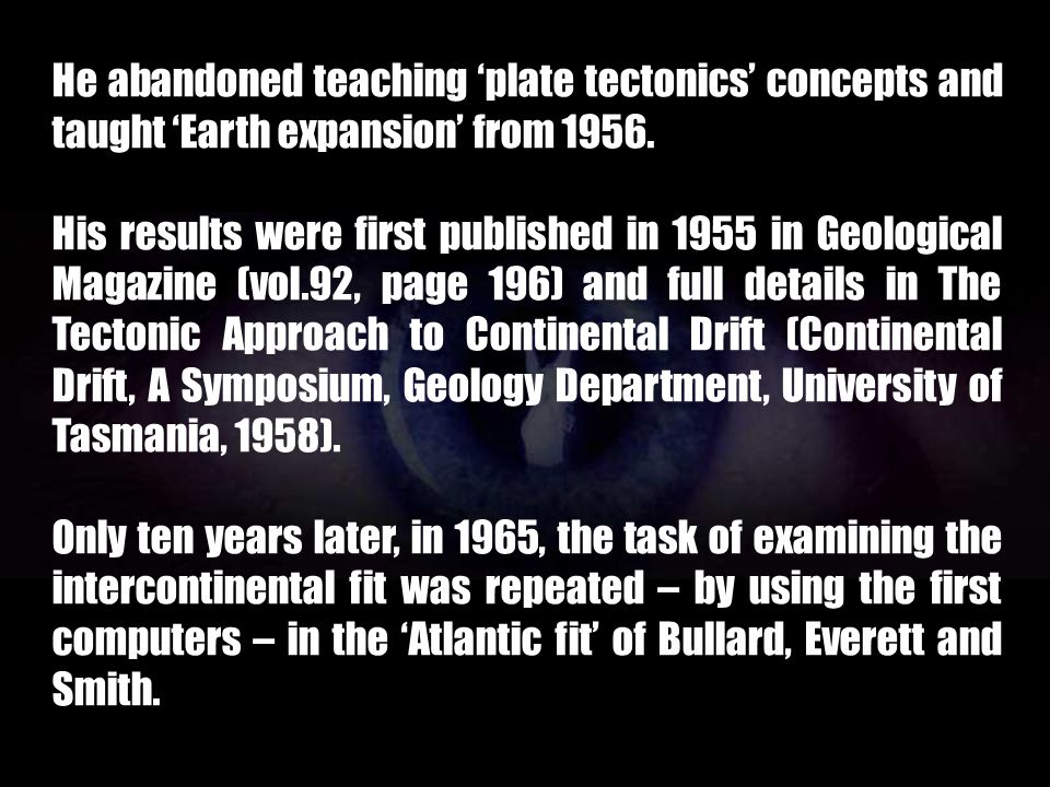 He abandoned teaching 'plate tectonics' concepts and taught 'Earth expansion' from 1956.