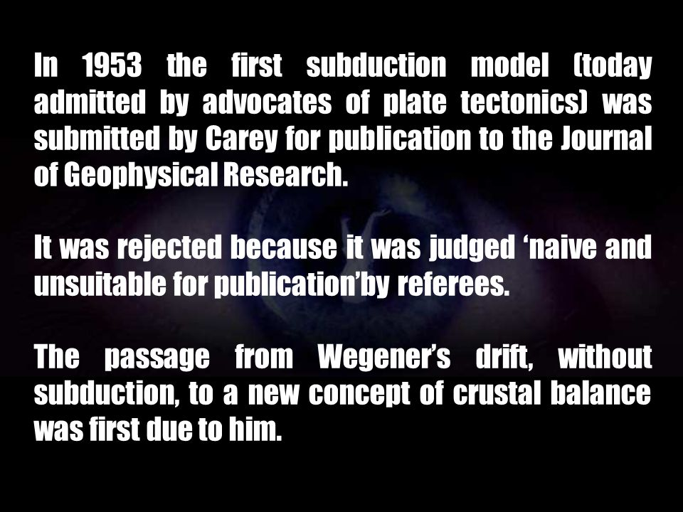 In 1953 the first subduction model (today admitted by advocates of plate tectonics) was submitted by Carey for publication to the Journal of Geophysical Research.