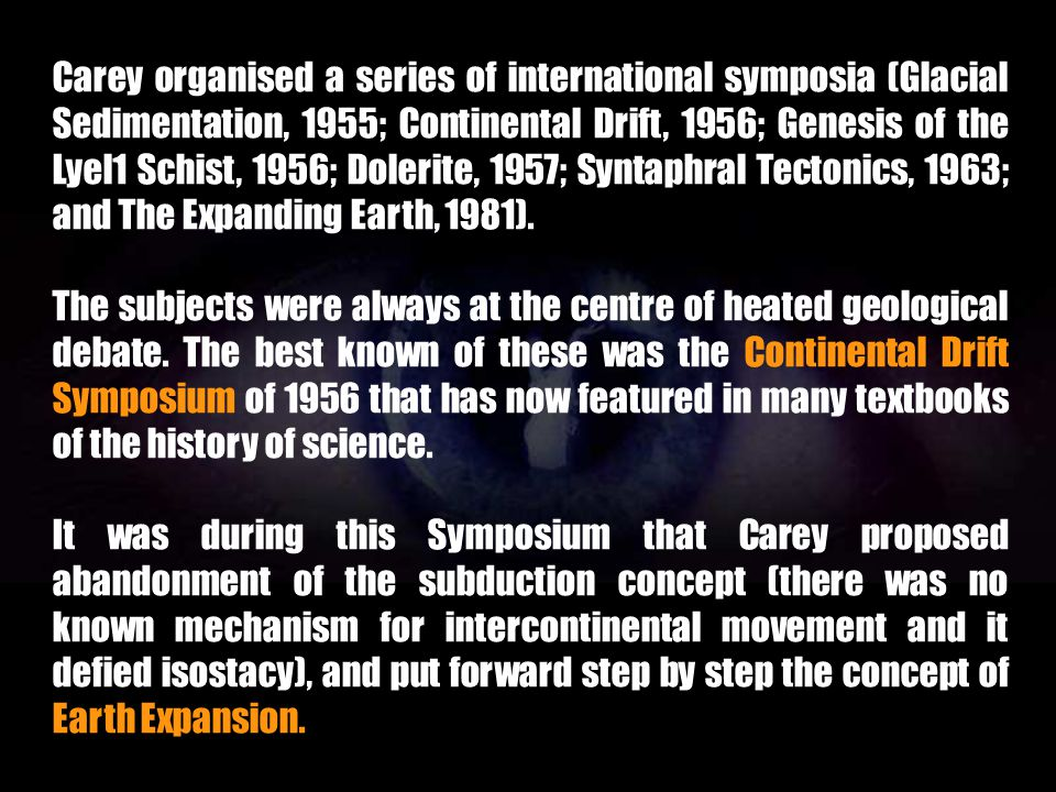 Carey organised a series of international symposia (Glacial Sedimentation, 1955; Continental Drift, 1956; Genesis of the Lyel1 Schist, 1956; Dolerite, 1957; Syntaphral Tectonics, 1963; and The Expanding Earth, 1981).