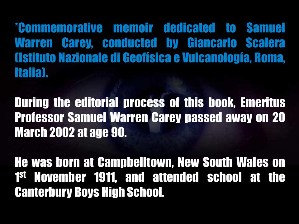 *Commemorative memoir dedicated to Samuel Warren Carey, conducted by Giancarlo Scalera (Istituto Nazionale di Geofísica e Vulcanología, Roma, Italia).