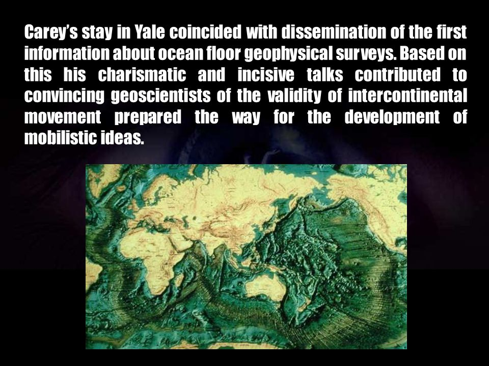 Carey's stay in Yale coincided with dissemination of the first information about ocean floor geophysical surveys.