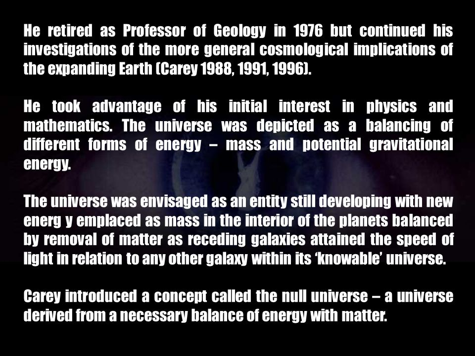 He retired as Professor of Geology in 1976 but continued his investigations of the more general cosmological implications of the expanding Earth (Carey 1988, 1991, 1996).