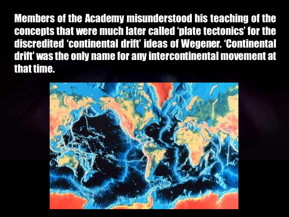 Members of the Academy misunderstood his teaching of the concepts that were much later called 'plate tectonics' for the discredited 'continental drift' ideas of Wegener.