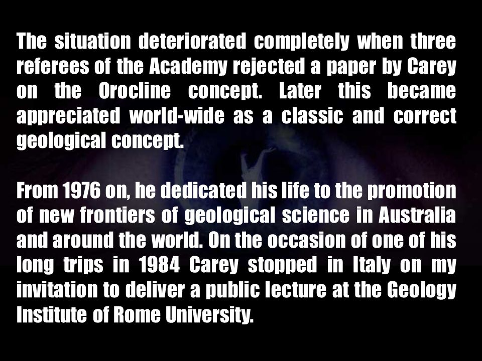 The situation deteriorated completely when three referees of the Academy rejected a paper by Carey on the Orocline concept. Later this became appreciated world-wide as a classic and correct geological concept.