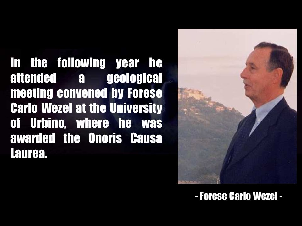 In the following year he attended a geological meeting convened by Forese Carlo Wezel at the University of Urbino, where he was awarded the Onoris Causa Laurea.