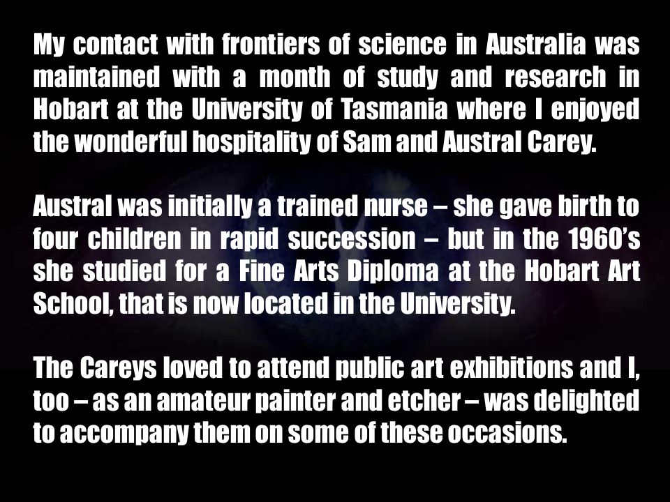 My contact with frontiers of science in Australia was maintained with a month of study and research in Hobart at the University of Tasmania where I enjoyed the wonderful hospitality of Sam and Austral Carey.