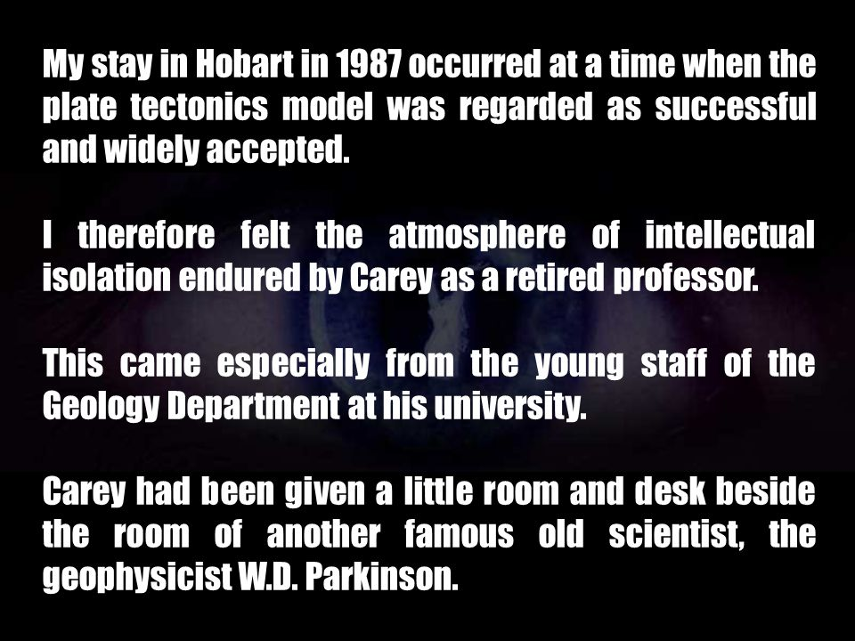 My stay in Hobart in 1987 occurred at a time when the plate tectonics model was regarded as successful and widely accepted.