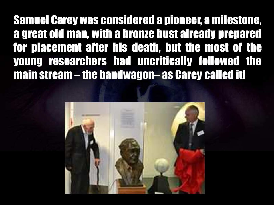 Samuel Carey was considered a pioneer, a milestone, a great old man, with a bronze bust already prepared for placement after his death, but the most of the young researchers had uncritically followed the main stream – the bandwagon– as Carey called it!