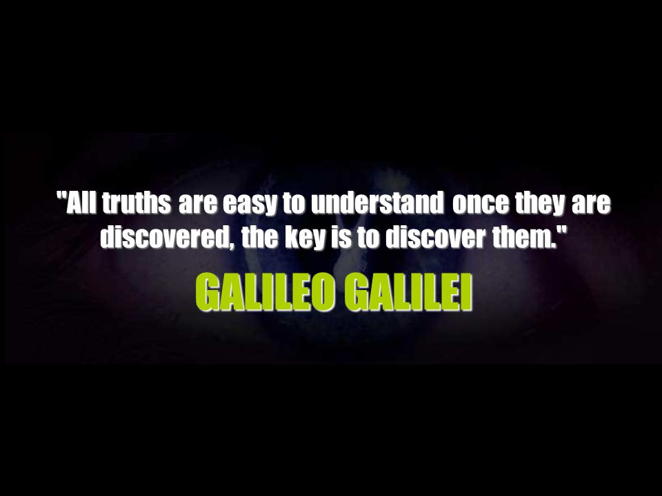 All truths are easy to understand once they are discovered, the key is to discover them.