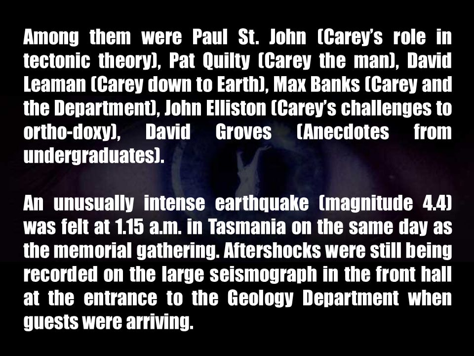 Among them were Paul St. John (Carey's role in tectonic theory), Pat Quilty (Carey the man), David Leaman (Carey down to Earth), Max Banks (Carey and the Department), John Elliston (Carey's challenges to ortho-doxy), David Groves (Anecdotes from undergraduates).
