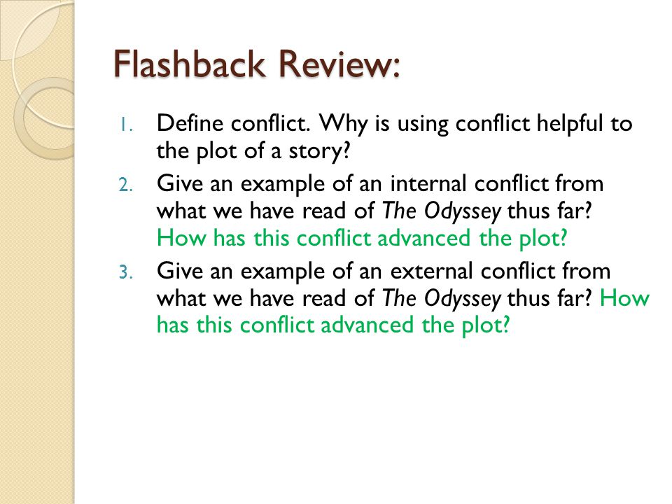 Flashback Review: Define conflict. Why is using conflict helpful to the plot of a story