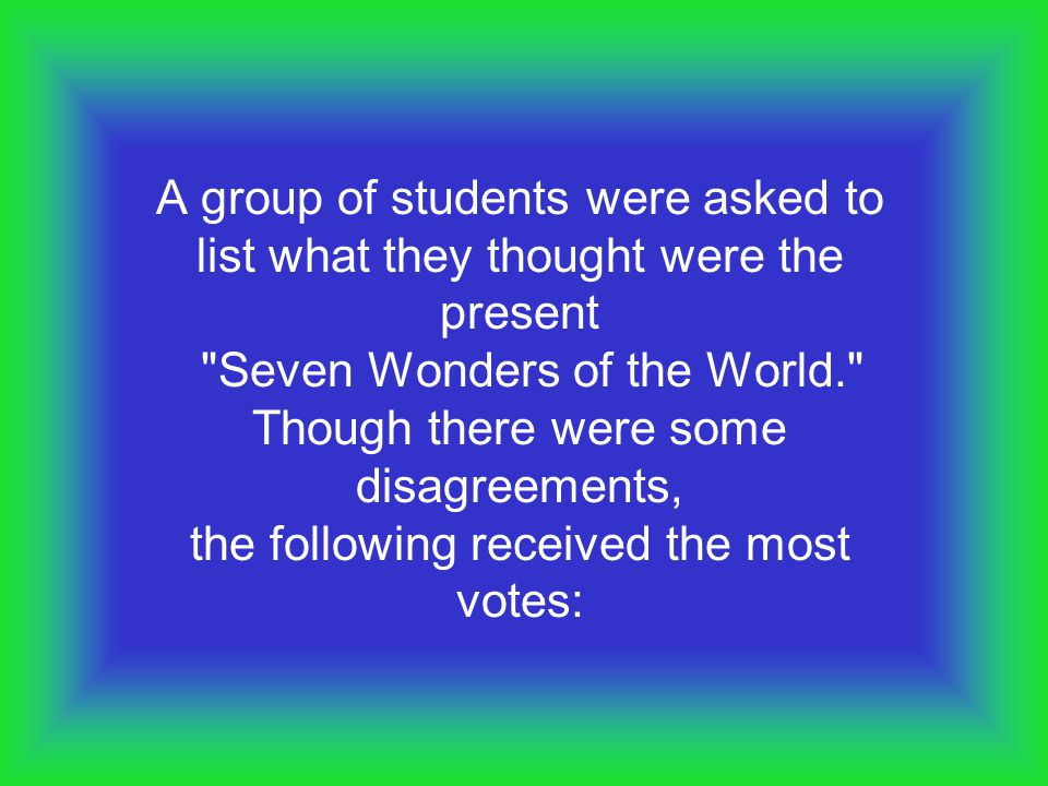 A group of students were asked to list what they thought were the present Seven Wonders of the World. Though there were some disagreements, the following received the most votes: