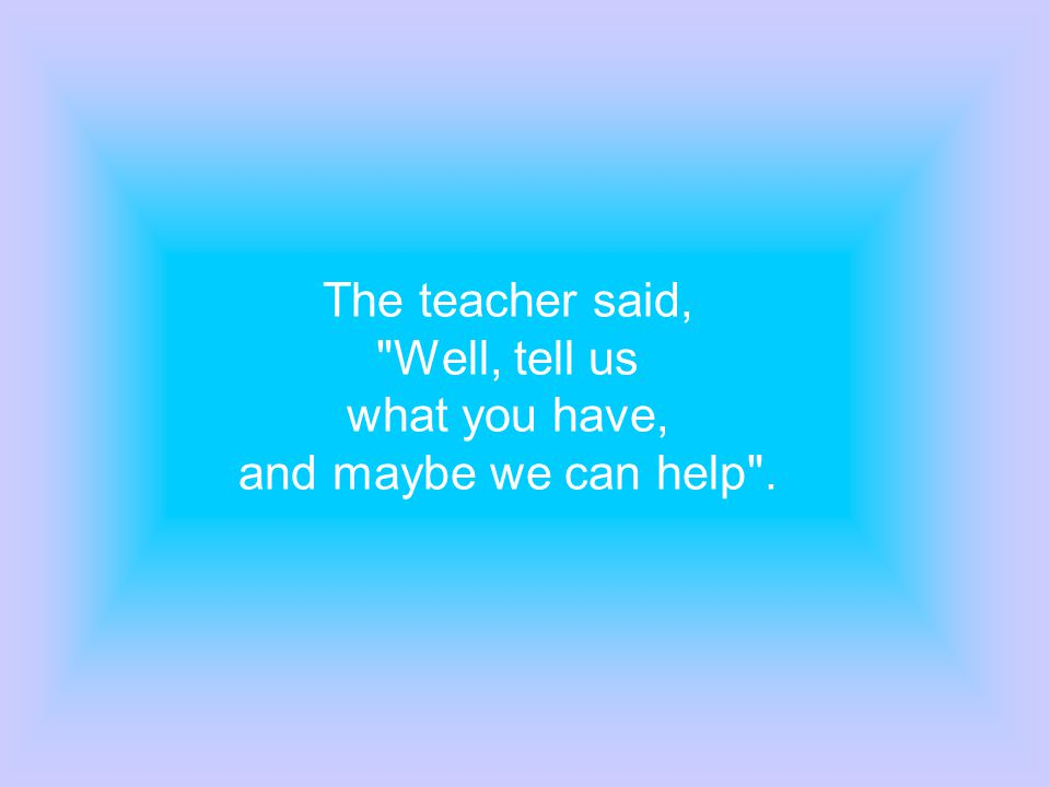 The teacher said, Well, tell us what you have, and maybe we can help .