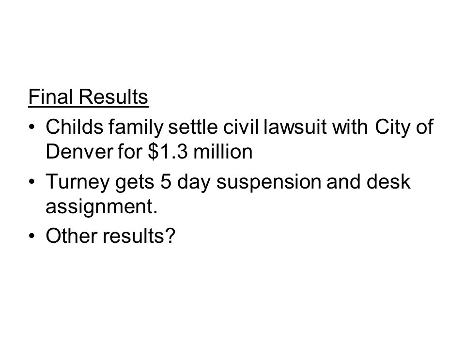 Final Results Childs family settle civil lawsuit with City of Denver for $1.3 million. Turney gets 5 day suspension and desk assignment.