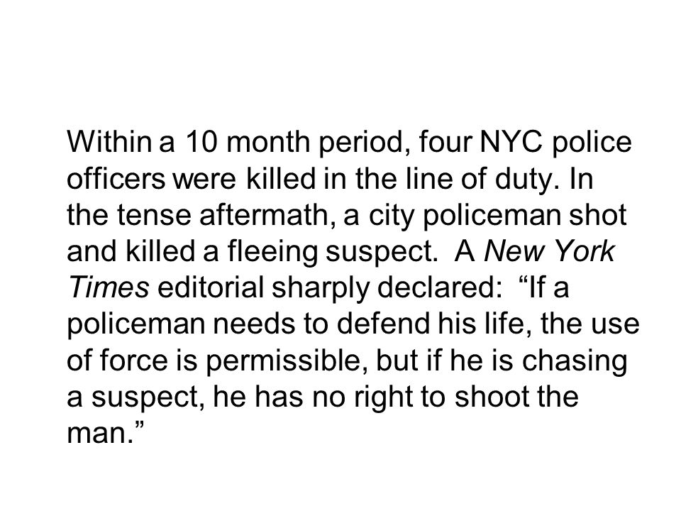 Within a 10 month period, four NYC police officers were killed in the line of duty. In the tense aftermath, a city policeman shot and killed a fleeing suspect. A New York Times editorial sharply declared: If a policeman needs to defend his life, the use of force is permissible, but if he is chasing a suspect, he has no right to shoot the man.
