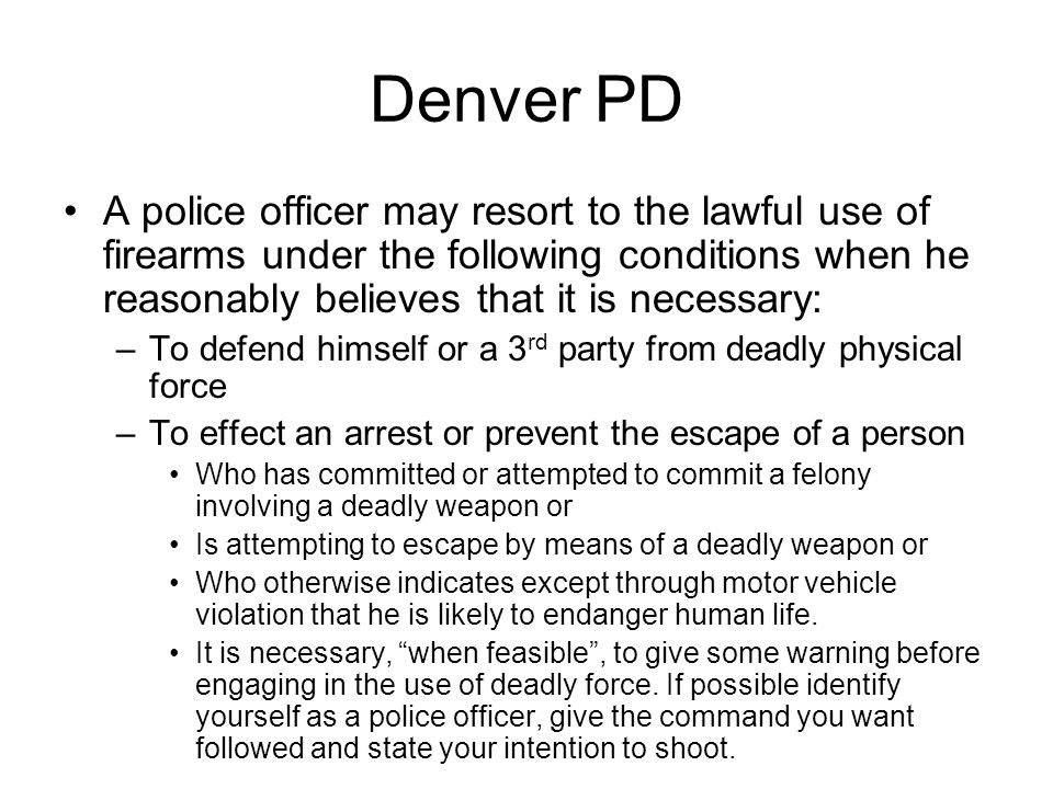 Denver PD A police officer may resort to the lawful use of firearms under the following conditions when he reasonably believes that it is necessary: