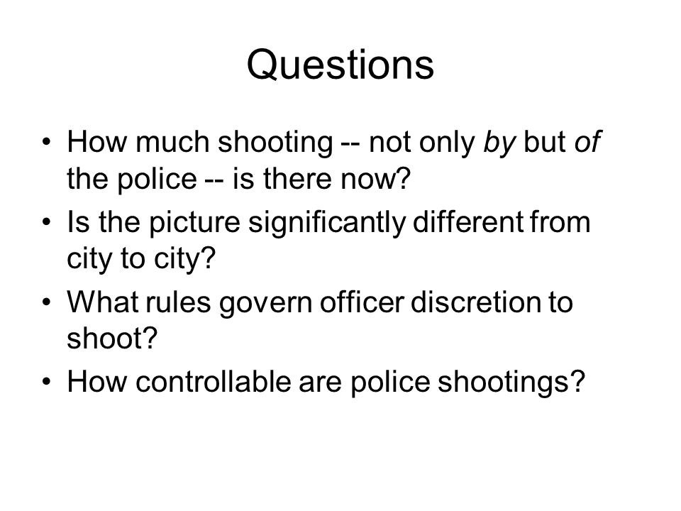 Questions How much shooting -- not only by but of the police -- is there now Is the picture significantly different from city to city