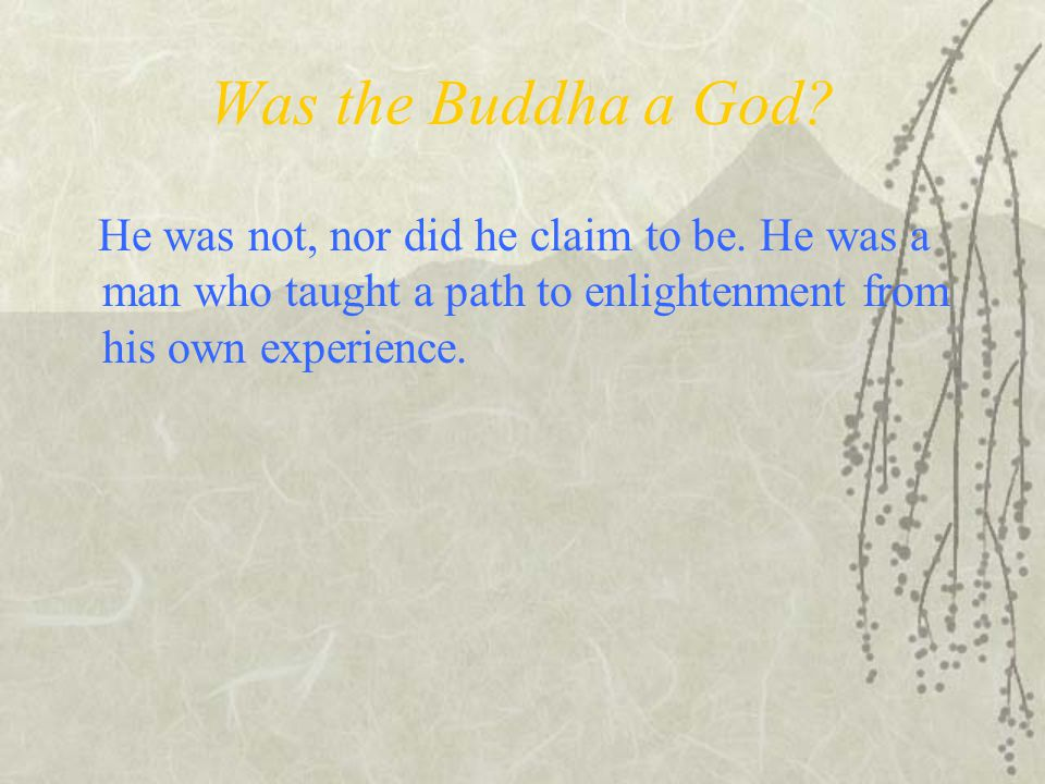 Was the Buddha a God. He was not, nor did he claim to be.