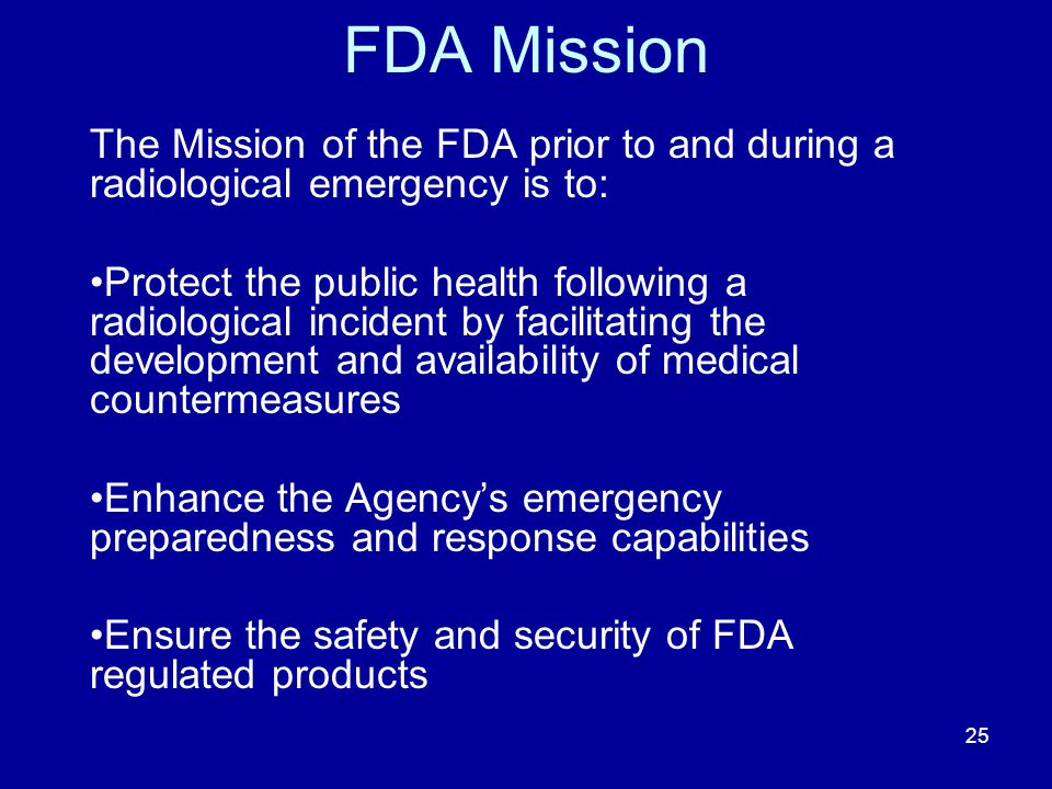FDA Mission The Mission of the FDA prior to and during a radiological emergency is to: