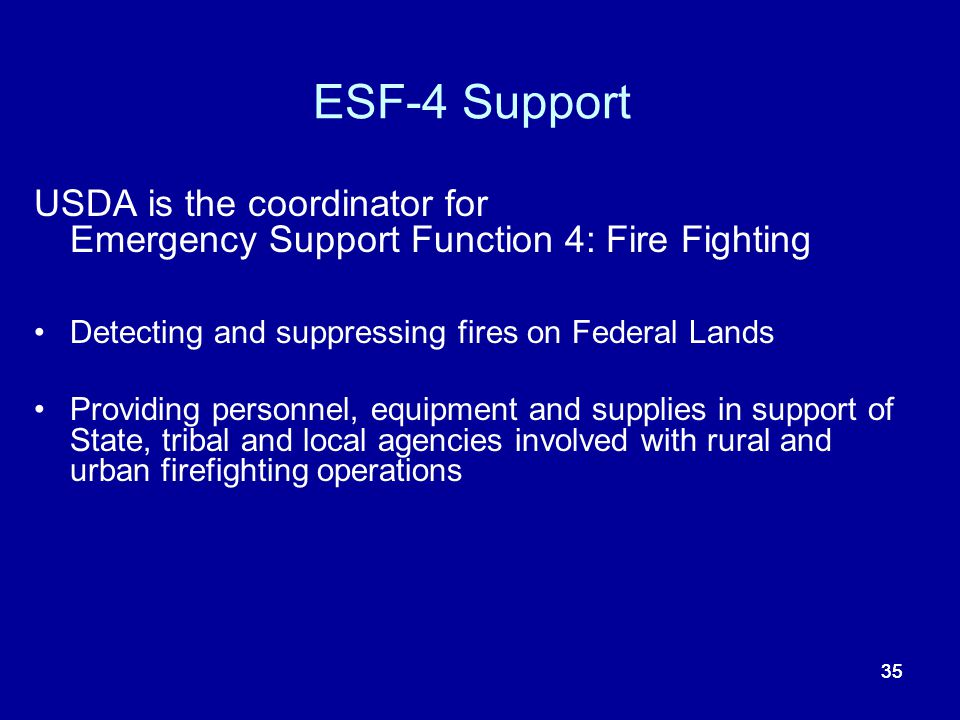 ESF-4 Support USDA is the coordinator for Emergency Support Function 4: Fire Fighting. Detecting and suppressing fires on Federal Lands.