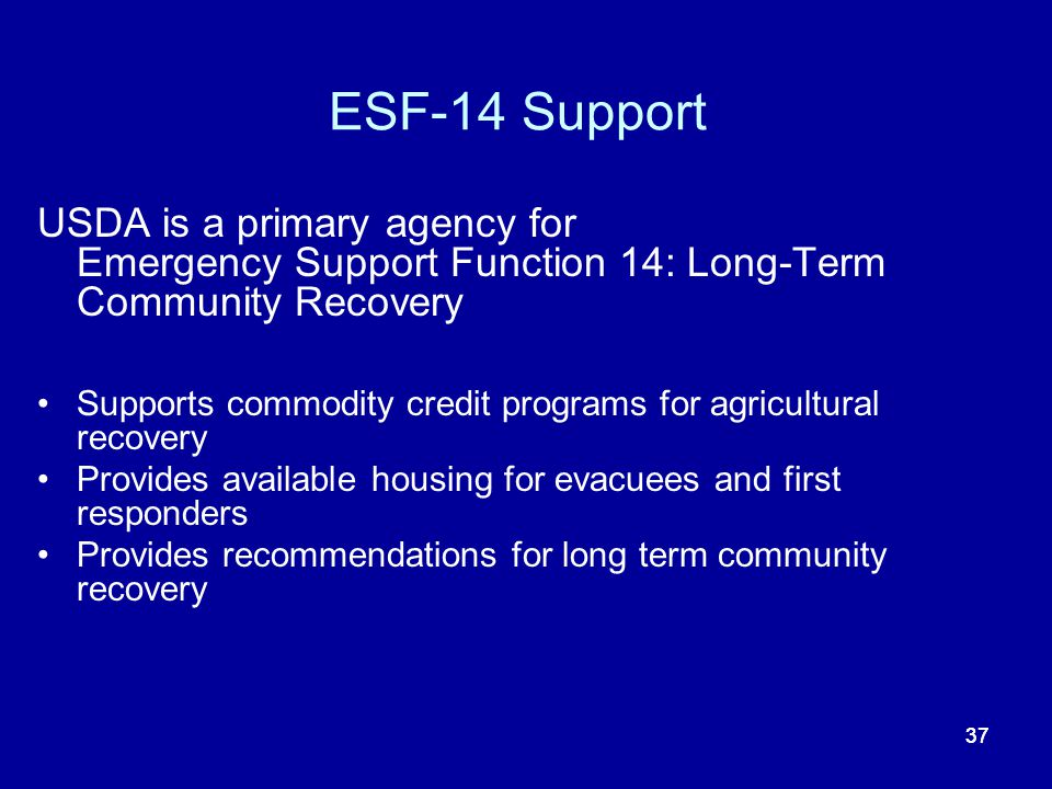 ESF-14 Support USDA is a primary agency for Emergency Support Function 14: Long-Term Community Recovery.