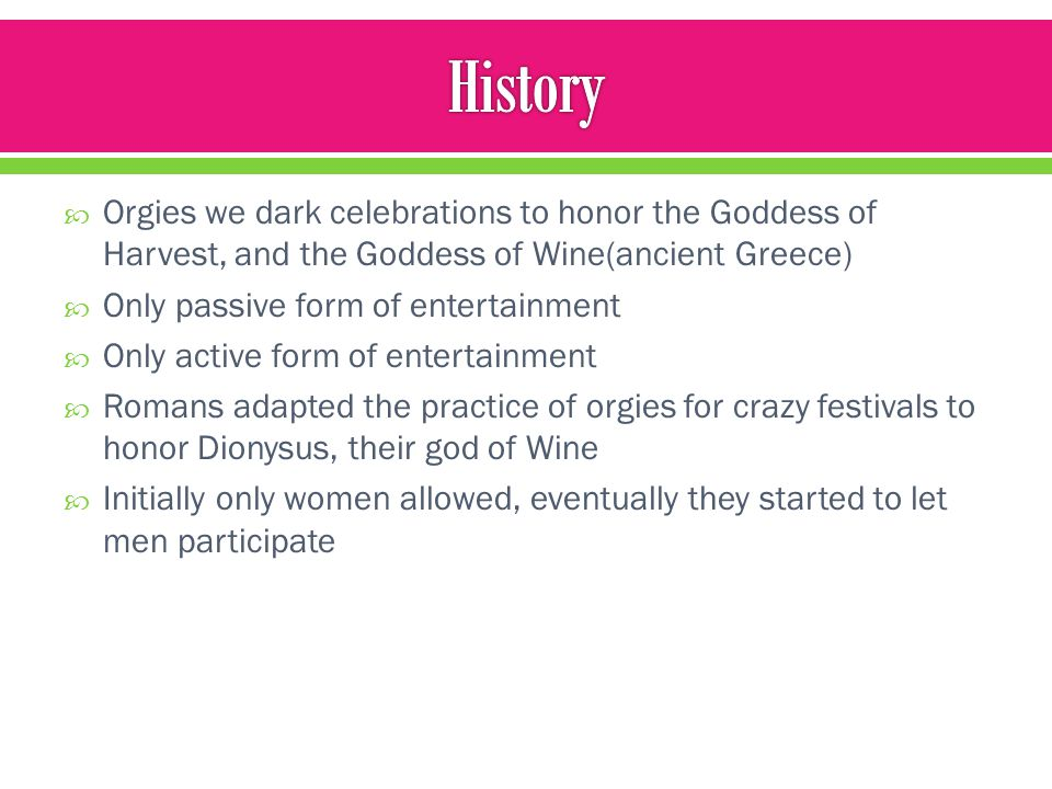 History Orgies we dark celebrations to honor the Goddess of Harvest, and the Goddess of Wine(ancient Greece)