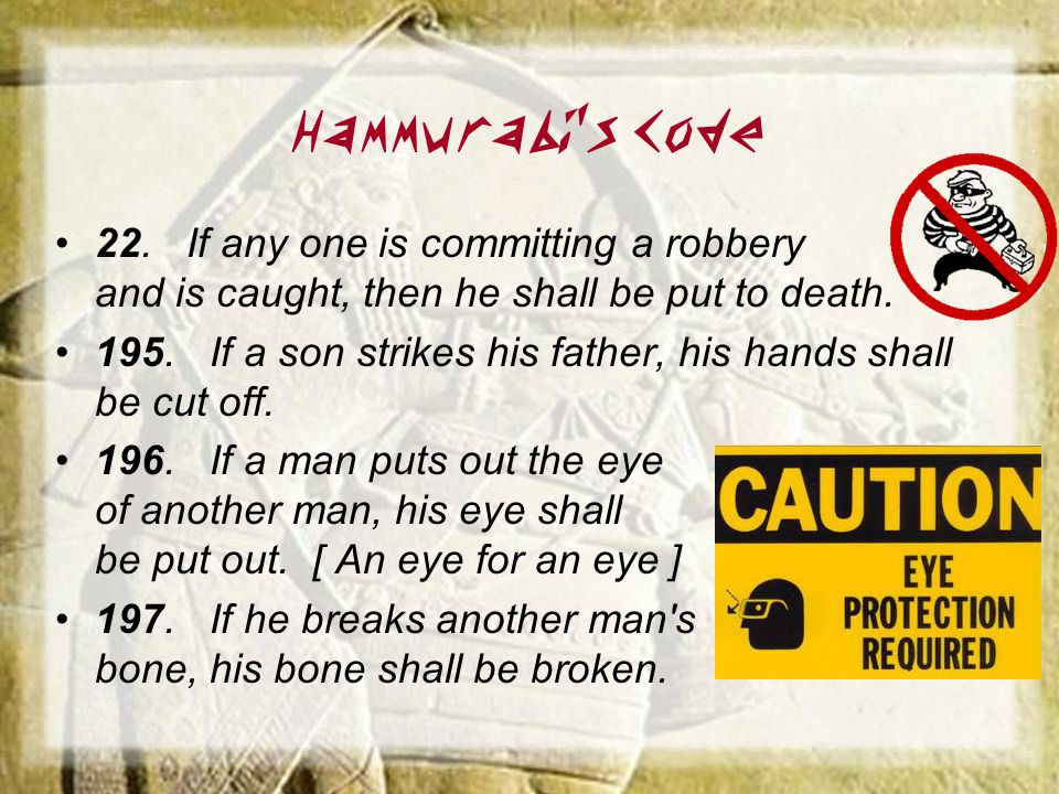 Hammurabi's Code 22. If any one is committing a robbery and is caught, then he shall be put to death.