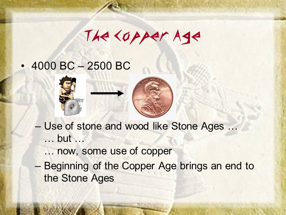 The Copper Age 4000 BC – 2500 BC. Use of stone and wood like Stone Ages … … but … … now, some use of copper.