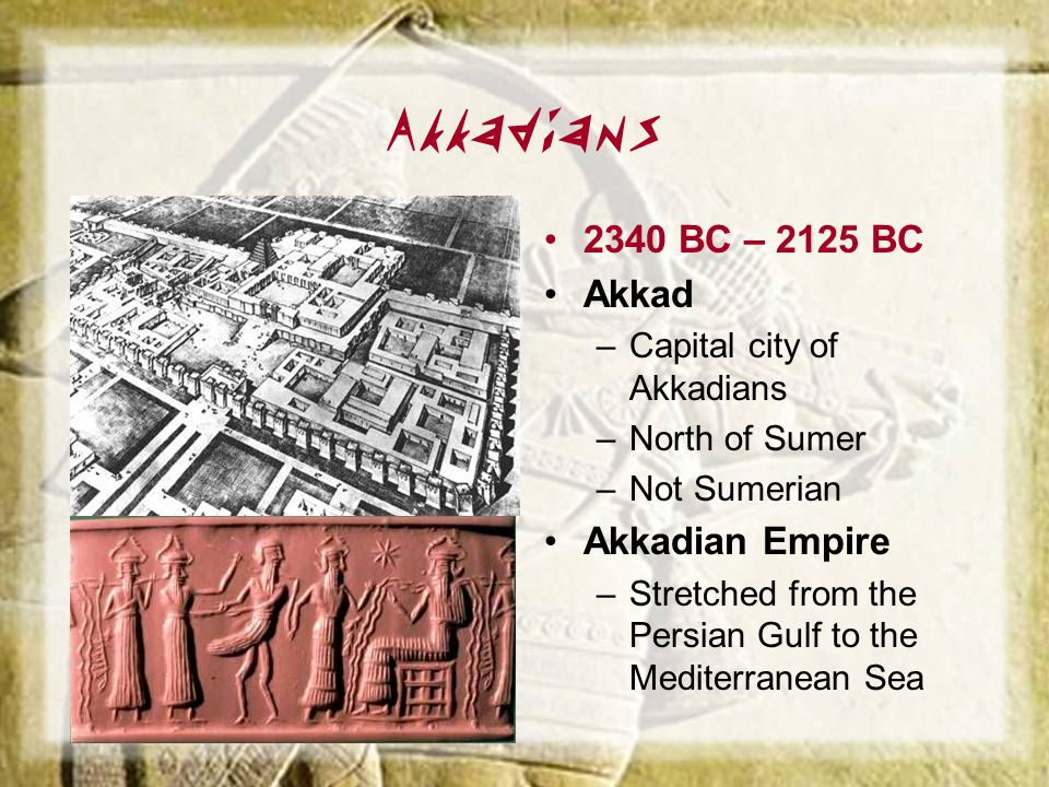 Akkadians 2340 BC – 2125 BC Akkad Akkadian Empire
