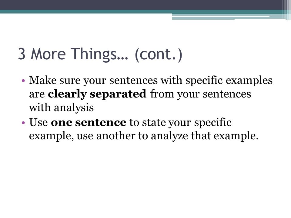 3 More Things… (cont.) Make sure your sentences with specific examples are clearly separated from your sentences with analysis.