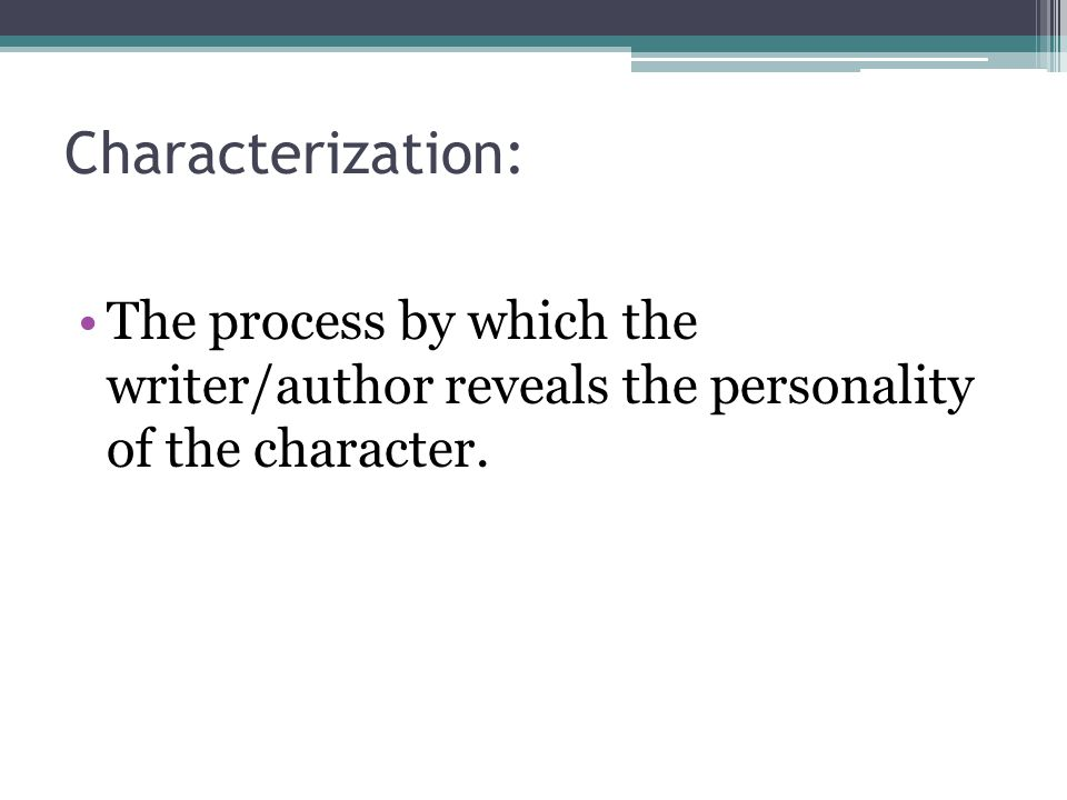 Characterization: The process by which the writer/author reveals the personality of the character.