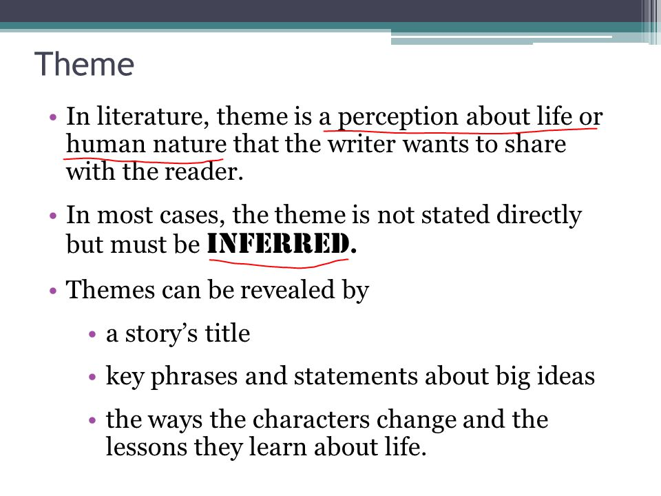 Theme In literature, theme is a perception about life or human nature that the writer wants to share with the reader.