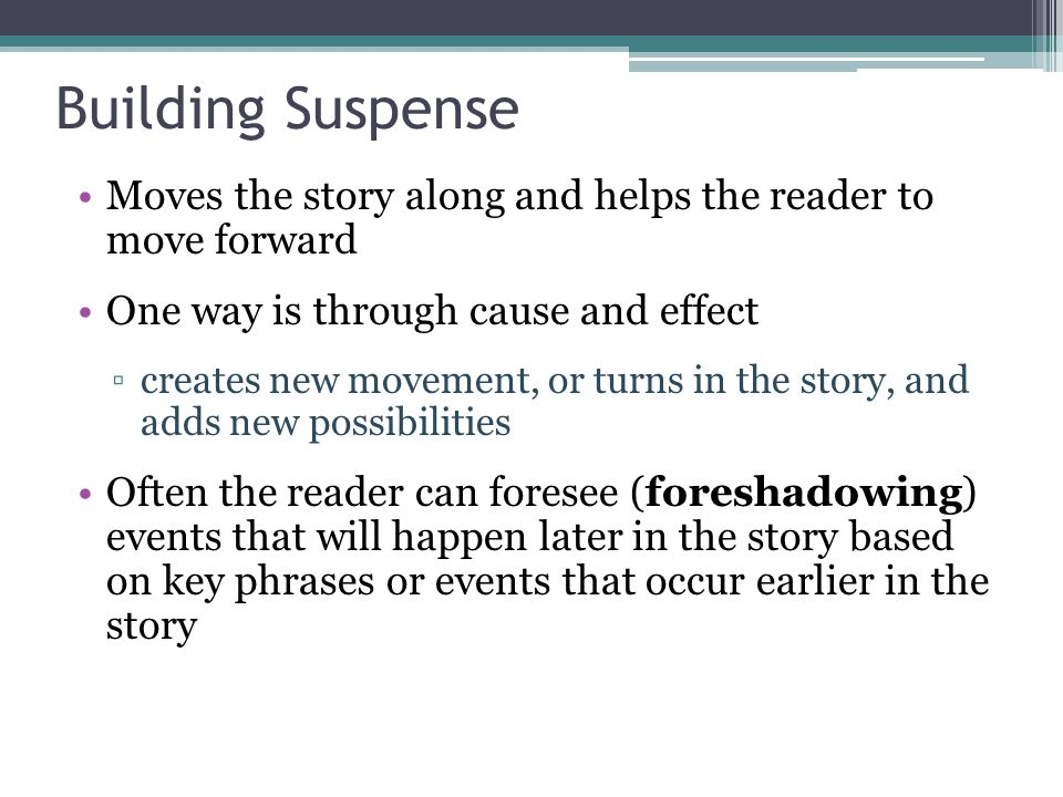 Building Suspense Moves the story along and helps the reader to move forward. One way is through cause and effect.