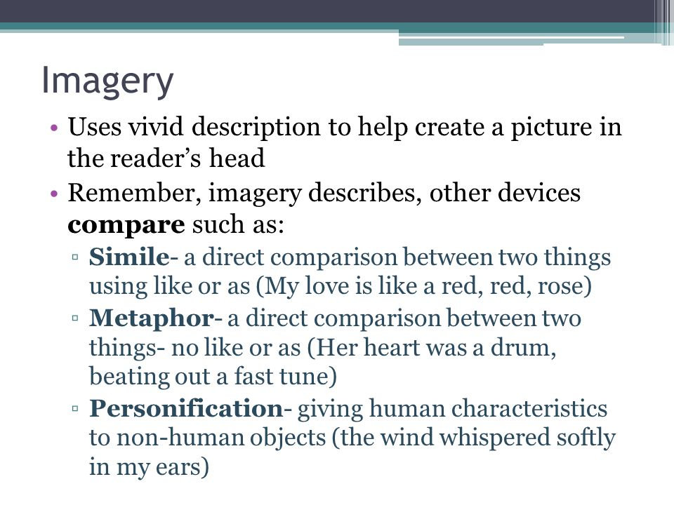 Imagery Uses vivid description to help create a picture in the reader's head. Remember, imagery describes, other devices compare such as:
