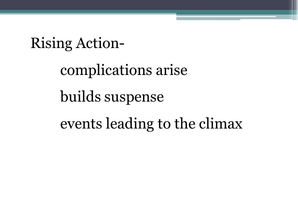 Rising Action- complications arise builds suspense events leading to the climax