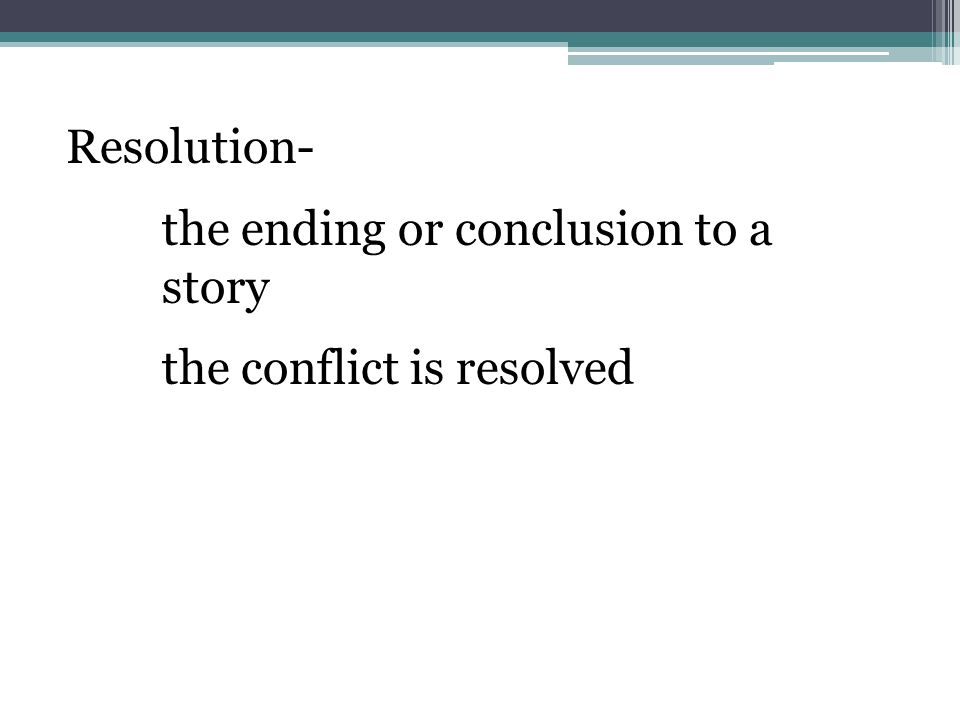 Resolution- the ending or conclusion to a story the conflict is resolved