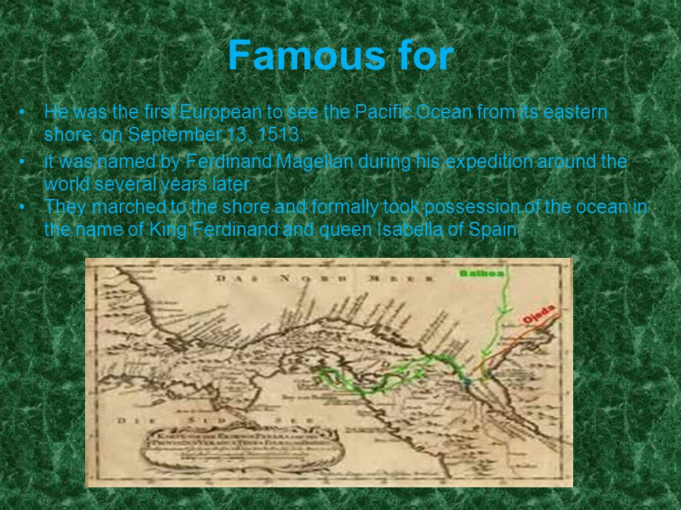 Famous for He was the first European to see the Pacific Ocean from its eastern shore, on September 13, 1513.