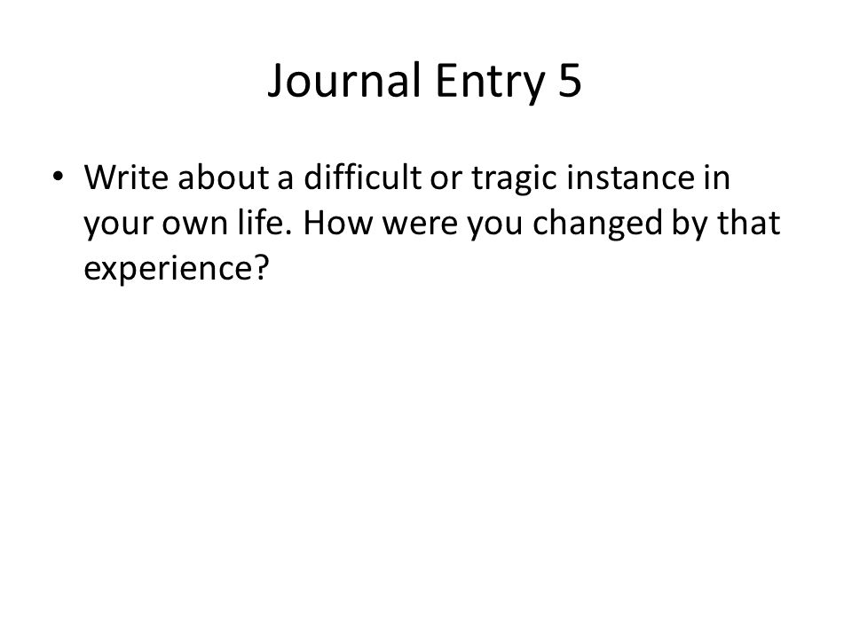 Journal Entry 5 Write about a difficult or tragic instance in your own life.
