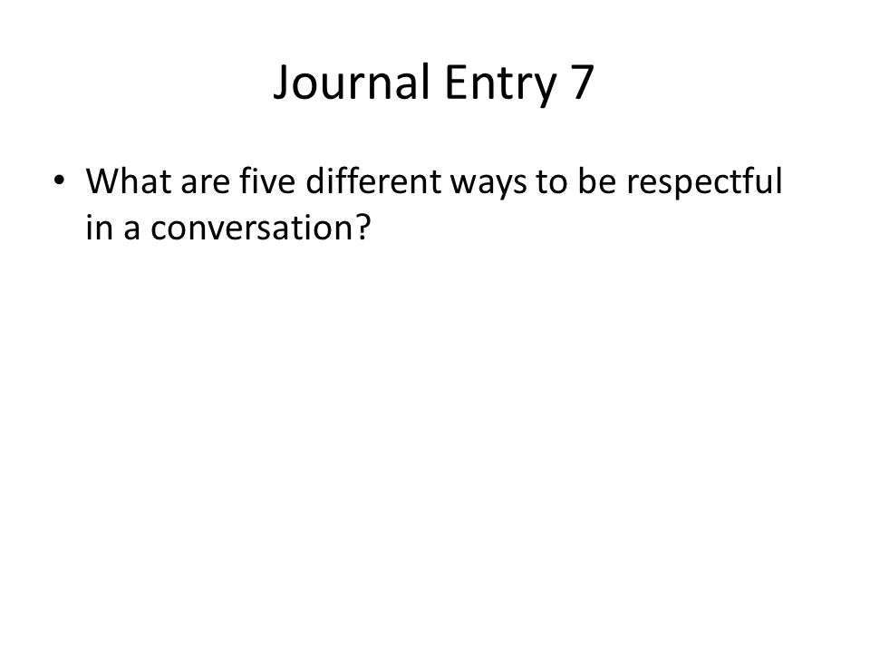 Journal Entry 7 What are five different ways to be respectful in a conversation