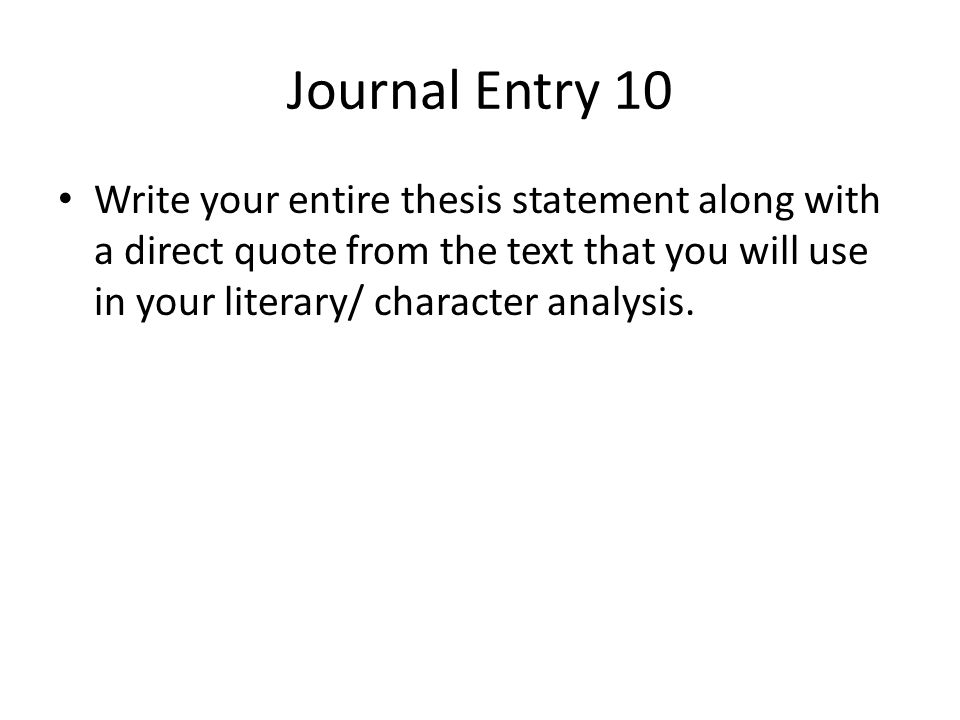 Journal Entry 10 Write your entire thesis statement along with a direct quote from the text that you will use in your literary/ character analysis.
