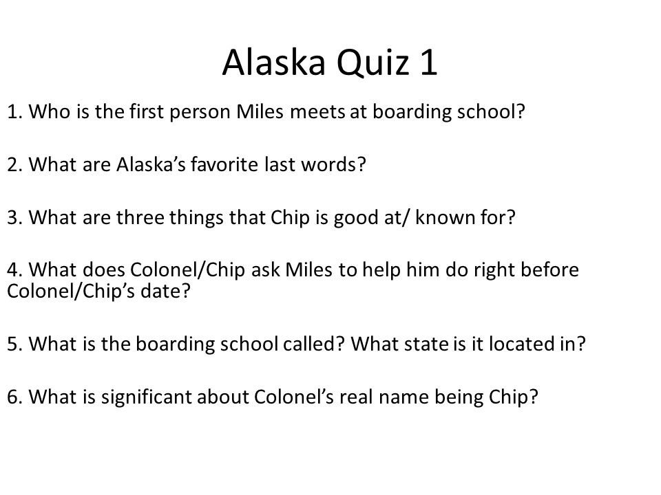 Alaska Quiz 1 1. Who is the first person Miles meets at boarding school 2. What are Alaska's favorite last words