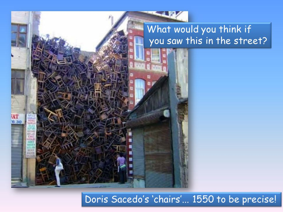 What would you think if you saw this in the street Doris Sacedo's 'chairs'... 1550 to be precise!