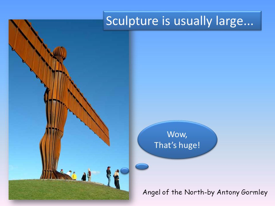 Sculpture is usually large...