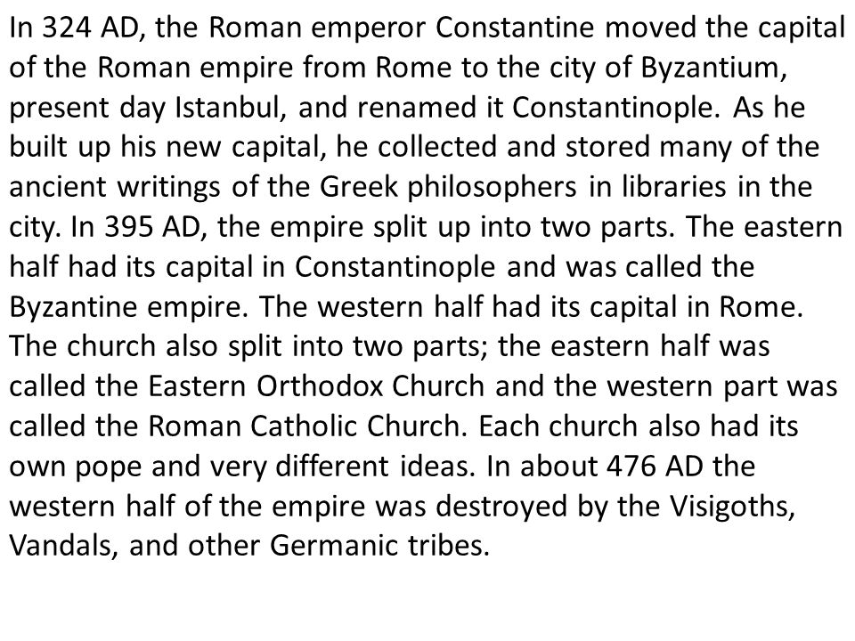 In 324 AD, the Roman emperor Constantine moved the capital of the Roman empire from Rome to the city of Byzantium, present day Istanbul, and renamed it Constantinople.